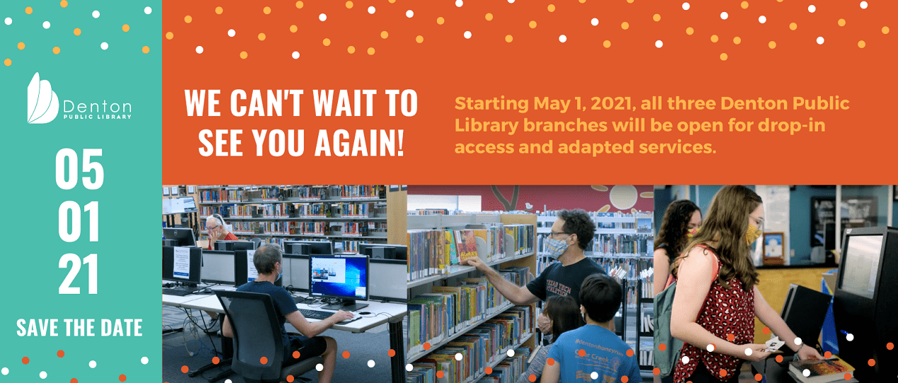 We can't wait to see you again!  Starting May 1, 2021, all three Denton Public Library branches will be open for drop-in access and adapted services.
